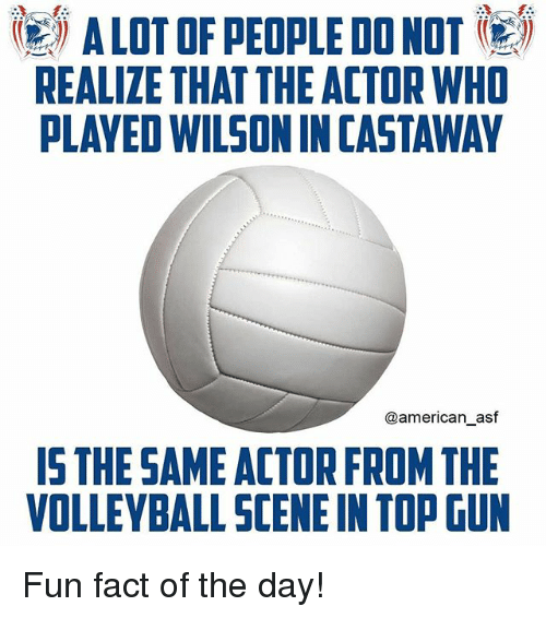 castaway: ( A LOT OF PEOPLE DO NOT (e)  REALIZE THAT THE ACTOR WHO  PLAYED WILSON IN CASTAWAY  @american_asf  IS THE SAME ACTOR FROM THE  VOLLEYBALL SCENE IN TOP GUN Fun fact of the day!