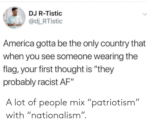 "A Lot: A lot of people mix ""patriotism"" with ""nationalism""."