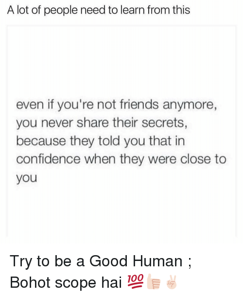 Scoping: A lot of people need to learn from this  even if you're not friends anymore,  you never share their secrets,  because they told you that in  confidence when they were close to  you Try to be a Good Human ; Bohot scope hai 💯👍🏻✌🏻️