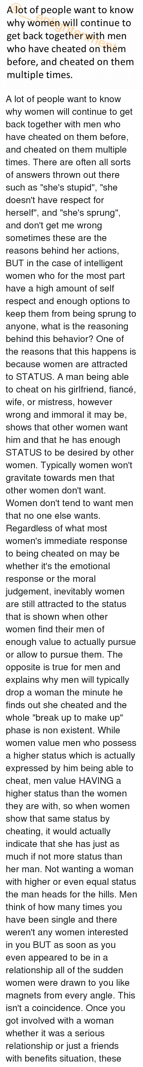 """Cheating Men: A lot of people want to know  why women will continue to  get back together with men  who have cheated on them  before, and cheated on them  multiple times. A lot of people want to know why women will continue to get back together with men who have cheated on them before, and cheated on them multiple times. There are often all sorts of answers thrown out there such as """"she's stupid"""", """"she doesn't have respect for herself"""", and """"she's sprung"""", and don't get me wrong sometimes these are the reasons behind her actions, BUT in the case of intelligent women who for the most part have a high amount of self respect and enough options to keep them from being sprung to anyone, what is the reasoning behind this behavior? One of the reasons that this happens is because women are attracted to STATUS. A man being able to cheat on his girlfriend, fiancé, wife, or mistress, however wrong and immoral it may be, shows that other women want him and that he has enough STATUS to be desired by other women. Typically women won't gravitate towards men that other women don't want. Women don't tend to want men that no one else wants. Regardless of what most women's immediate response to being cheated on may be whether it's the emotional response or the moral judgement, inevitably women are still attracted to the status that is shown when other women find their men of enough value to actually pursue or allow to pursue them. The opposite is true for men and explains why men will typically drop a woman the minute he finds out she cheated and the whole """"break up to make up"""" phase is non existent. While women value men who possess a higher status which is actually expressed by him being able to cheat, men value HAVING a higher status than the women they are with, so when women show that same status by cheating, it would actually indicate that she has just as much if not more status than her man. Not wanting a woman with higher or even equal status the man heads for the hills. Men t"""