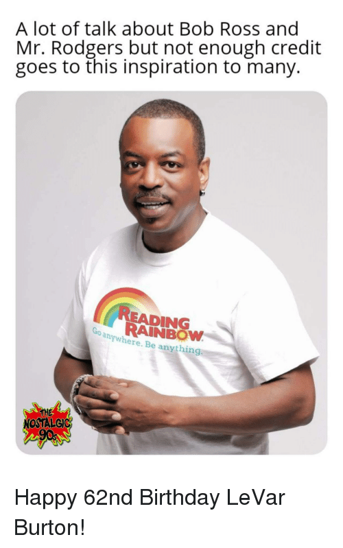 burton: A lot of talk about Bob Ross and  Mr. Rodgers but not enough credit  goes to this inspiration to many.  READING  RAINBOW  anywhere. Be anything  THE  NOSTALGIC Happy 62nd Birthday LeVar Burton!