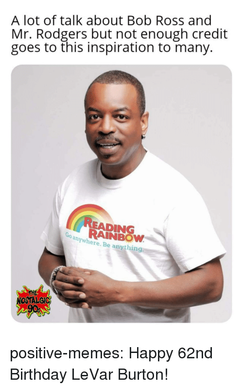 burton: A lot of talk about Bob Ross and  Mr. Rodgers but not enough credit  goes to this inspiration to many.  READING  RAINBOW  anywhere. Be anything  THE  NOSTALGIC positive-memes: Happy 62nd Birthday LeVar Burton!