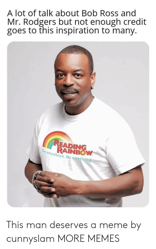 reading rainbow: A lot of talk about Bob Ross and  Mr. Rodgers but not enough credit  goes to this inspiration to many.  READING  RAINBOW  Go anywhere. Be anything This man deserves a meme by cunnyslam MORE MEMES
