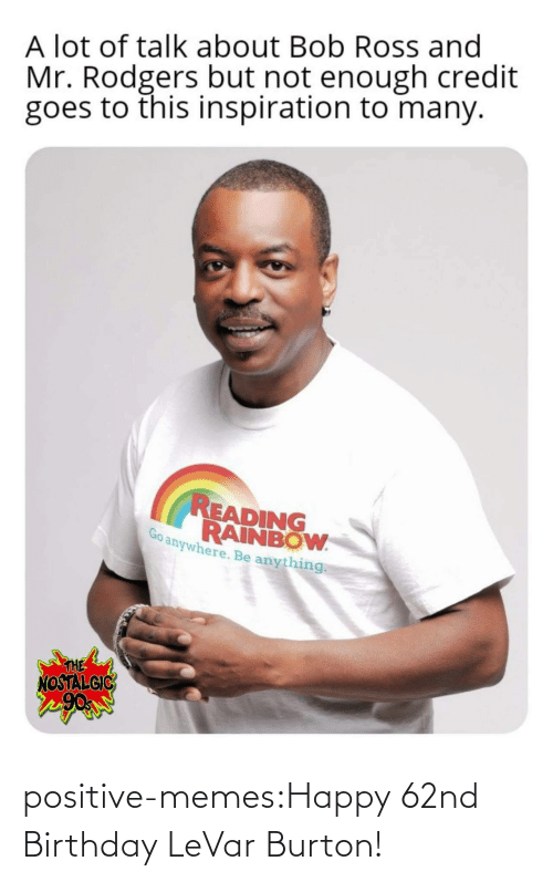 burton: A lot of talk about Bob Ross and  Mr. Rodgers but not enough credit  goes to this inspiration to many.  READING  RAINBOW  anywhere. Be anything  THE  NOSTALGIC positive-memes:Happy 62nd Birthday LeVar Burton!