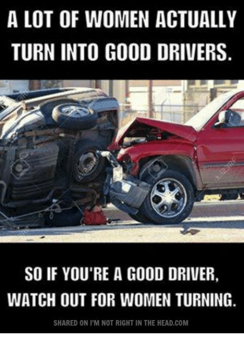 memes: A LOT OF WOMEN ACTUALLY  TURN INTO GOOD DRIVERS  SO IF YOU'RE A GOOD DRIVER,  WATCH OUT FOR WOMEN TURNING.  SHARED ON l'M NOT RIGHT IN THE HEAD COM