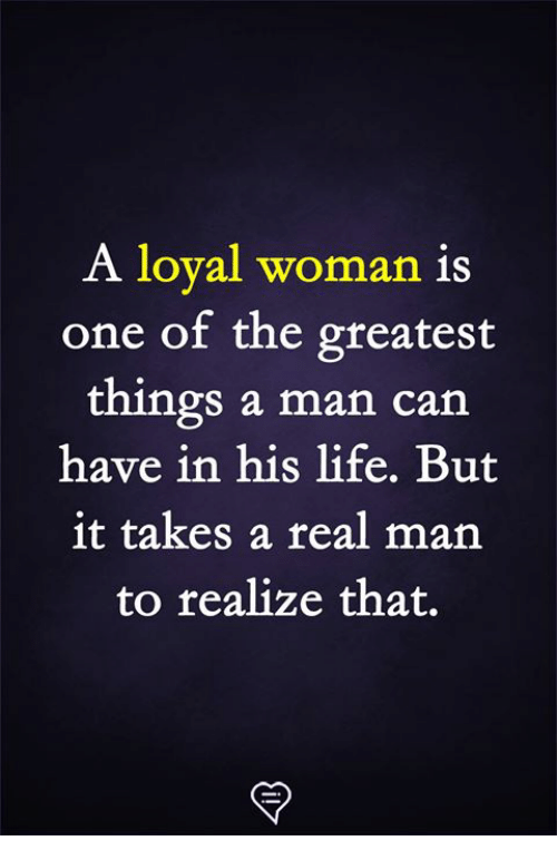 Life, Memes, and 🤖: A loval woman is  one of the greatest  things a man can  have in his life. But  it takes a real man  to realize that.