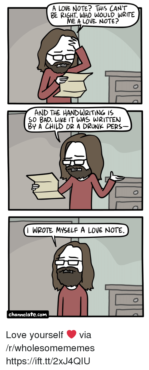 channelate: A LOVE NOTE? THIS CANT  BE RIGHT. WHO WOULD WRITE  ME A LOVE. NOTE?  AND THE HANDWRITING IS  SO BAD. LIKE IT WAS WRITTEN  BY A CHILD OR A DRUNK PERS  I WROTE MYSELF A LOVE NOTE  channelate.com Love yourself ❤ via /r/wholesomememes https://ift.tt/2xJ4QIU