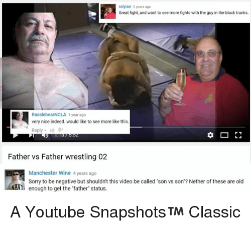"Nethers: A lyian 2 years ago  RasslebearNOLA 1 year ago  very nice indeed. would like to see more like this  Reply  Father vs Father wrestling 02  Manchester Wine 4 years ago  Sorry to be negative but shouldn't this video be called 'son vs son'? Nether of these are old  VY enough to get the ""father"" status. A Youtube Snapshots™ Classic"