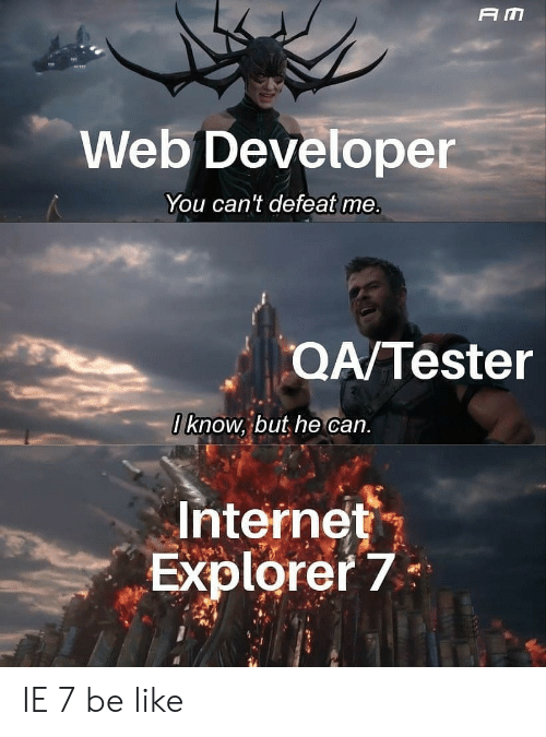 Internet Explorer: A M  Web Developer  You can't defeat me.  QA/Tester  0 know, but he can.  Internet  Explorer 7 IE 7 be like