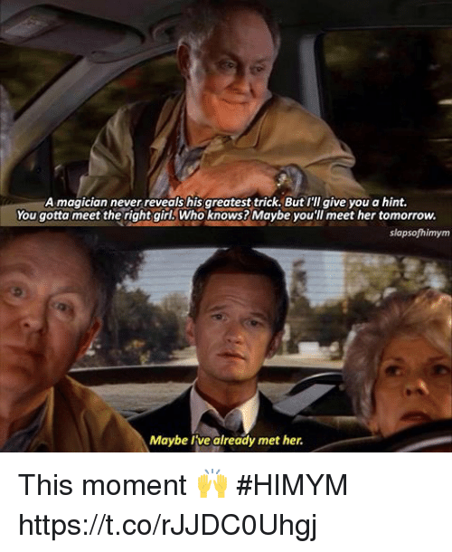 Memes, Girl, and Tomorrow: A magician never reveals his greatest trick. But I'll give you a hint.  You gotta meet the right girl Who knows? Maybe you'll meet her tomorrow.  slapsofhimym  Maybe Ivealready met her. This moment 🙌 #HIMYM https://t.co/rJJDC0Uhgj