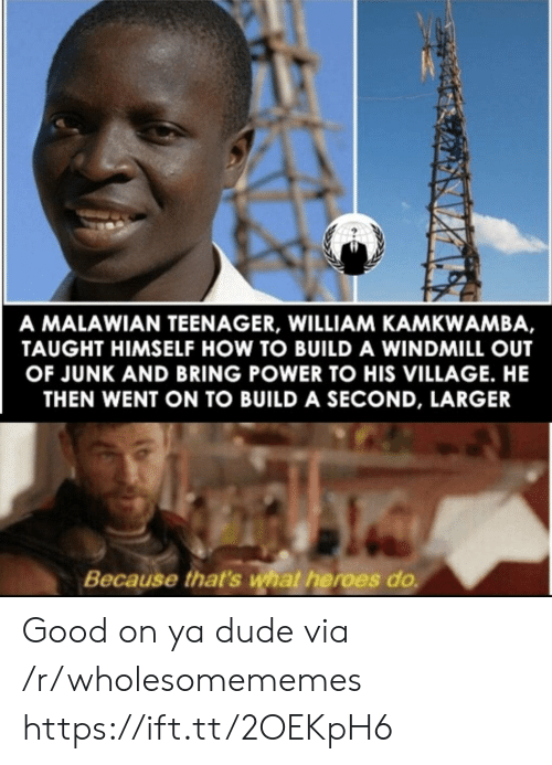 Dude, Good, and Heroes: A MALAWIAN TEENAGER, WILLIAM KAMKWAMBA,  TAUGHT HIMSELF HOW TO BUILD A WINDMILL OUT  OF JUNK AND BRING POWER TO HIS VILLAGE. HE  THEN WENT ON TO BUILD A SECOND, LARGER  Because that's what heroes do Good on ya dude via /r/wholesomememes https://ift.tt/2OEKpH6