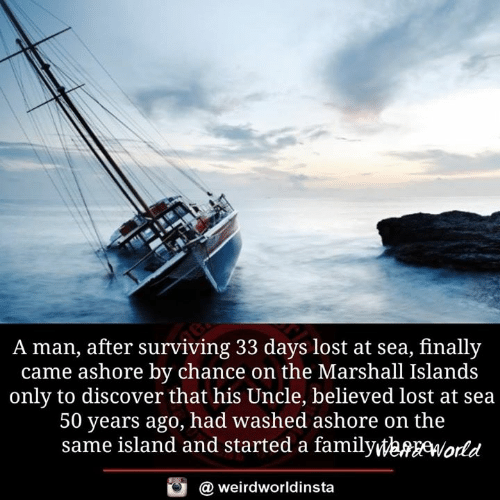 marshall: A man, after surviving 33 days lost at sea, finally  came ashore by chance on the Marshall Islands  only to discover that his Uncle, believed lost at sea  50 years ago, had washed ashore on the  same island and started a familyWeMfWokd  @ weirdworldinsta