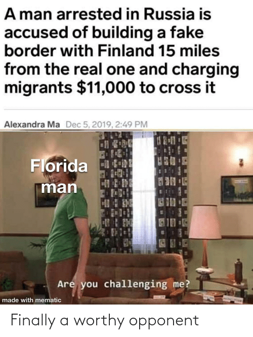 mø: A man arrested in Russia is  accused of building a fake  border with Finland 15 miles  from the real one and charging  migrants $11,000 to cross it  Alexandra Ma  Dec 5, 2019, 2:49 PM  Florida tRE  man  10  Are you challenging me?  made with mematic Finally a worthy opponent