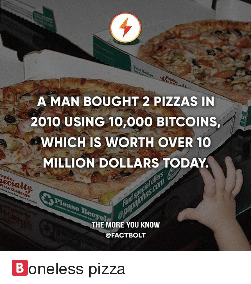 Memes, Pizza, and The More You Know: A MAN BOUGHT 2 PIZZAS IN  2010 USING 10,000 BITCOINS,  WHICH IS WORTH OVER 10  MILLION DOLLARS TODAY  THE MORE YOU KNOW  @FACTBOLT 🅱️oneless pizza
