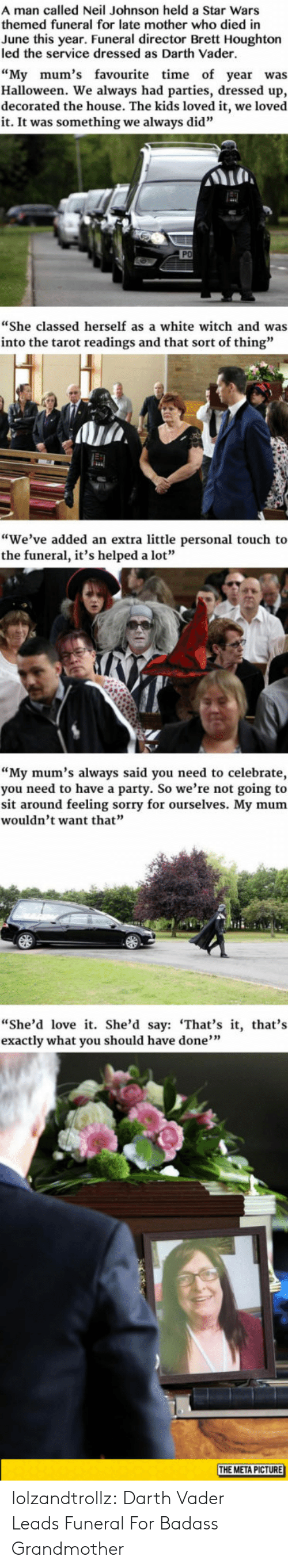 """Darth Vader: A man called Neil Johnson held a Star Wars  themed funeral for late mother who died in  June this year. Funeral director Brett Houghton  led the service dressed as Darth Vader.  """"My mum's favourite time of year was  Halloween. We always had parties, dressed up,  decorated the house. The kids loved it, we loved  it. It was something we always did""""  PO  """"She classed herself as a white witch and was  into the tarot readings and that sort of thing""""  """"We've added an extra little personal touch to  the funeral, it's helped a lot""""  """"My mum's always said you need to celebrate,  you need to have a party. So we're not going to  sit around feeling sorry for ourselves. My mum  wouldn't want that""""  """"She'd love it. She'd say: 'That's it, that's  exactly what you should have done""""  THE META PICTURE lolzandtrollz:  Darth Vader Leads Funeral For Badass Grandmother"""