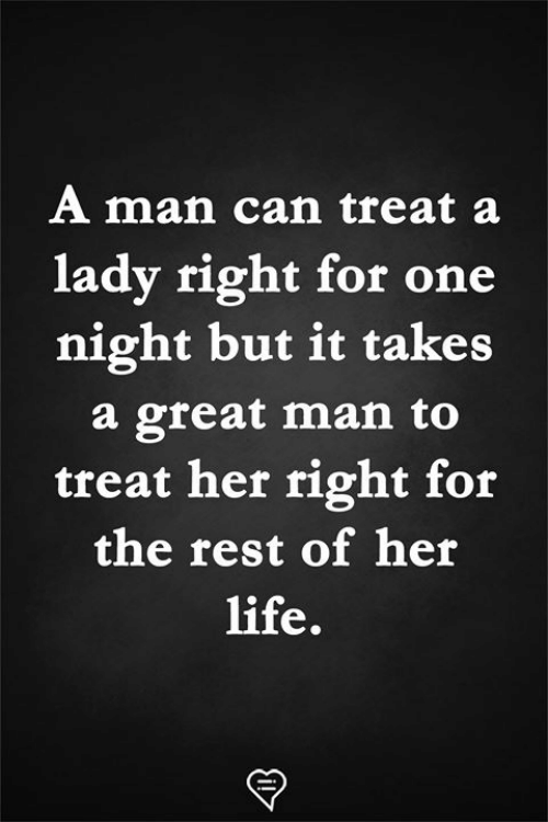 Treat Her Right: A man can treat a  lady right for one  night but it takes  a great man to  treat her right for  the rest of her  life.
