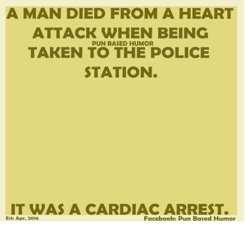 Facebook Pun: A MAN DIED FROM A HEART  ATTACK WHEN BEING  PUN BASED HUMOR  TAKEN TO THE POLICE  STATION  IT WAS A CARDIAC ARREST.  Facebook: Pun Based Humor  Est: Apr, 2016