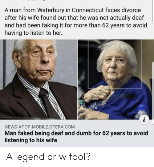 Connecticut: A man from Waterbury in Connecticut faces divorce  after his wife found out that he was not actually deaf  and had been faking it for more than 62 years to avoid  having to listen to her.  NEWS-AF.OP-MOBILE OPERA COM  Man faked being deaf and dumb for 62 years to avoid  listening to his wife A legend or w fool?