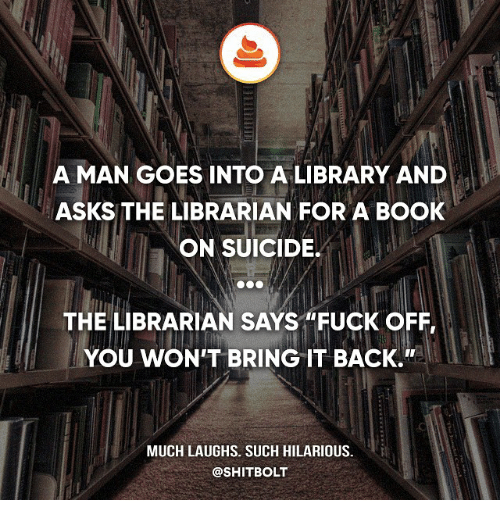 """the librarian: A MAN GOES INTO A LIBRARY AND  ASKS THE LIBRARIAN FOR A BOOK  ON SUICIDE.  THE LIBRARIAN SAYS """"FUCK OFF,  YOU WON'T BRING IT BACK.""""  MUCH LAUGHS. SUCH HILARIOUS.  @SHITBOLT"""