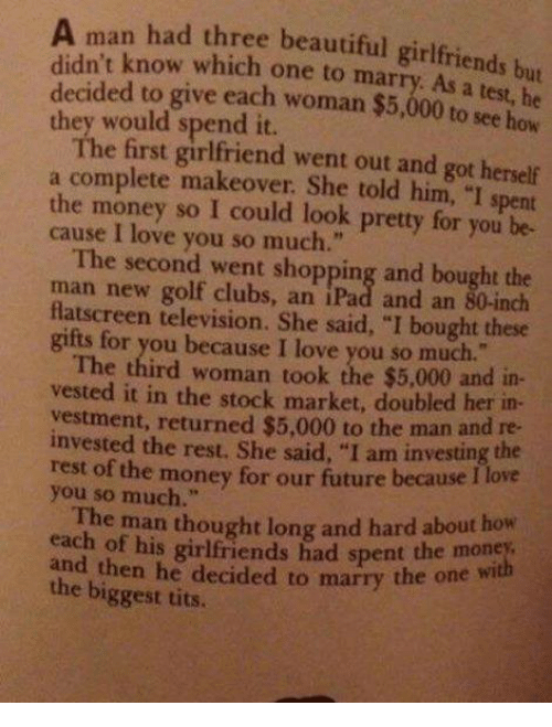 """Ipad, Memes, and Tits: A man had three beautiful girlfriends but  didn't know which marry. decided to give each woman $5,000 to see  how  they would spend it.  The first went out and got herself  a complete makeover. She told him, """"I spent  the money so I pretty for you be-  cause love you so much.""""  The second went shopping and bought the  man new golf clubs, an iPad and an 80-inch  flatscreen television. She said, """"I bought these  gifts for you because I love you so much.""""  The third woman took the $5,000 and in-  vested it in the stock market, doubled her in-  vestment, returned $5,000 to the invested the rest, She  said, """"I am investing the  rest of the money for our future because I love  you so much  The man thought long and hard about how  each of his girlfriends had spent money,  the the he decided to marry the one  biggest tits.  wi"""