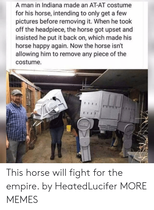 At-At, Dank, and Empire: A man in Indiana made an AT-AT costume  for his horse, intending to only get a few  pictures before removing it. When he took  off the headpiece, the horse got upset and  insisted he put it back on, which made his  horse happy again. Now the horse isn't  allowing him to remove any piece of the  costume. This horse will fight for the empire. by HeatedLucifer MORE MEMES