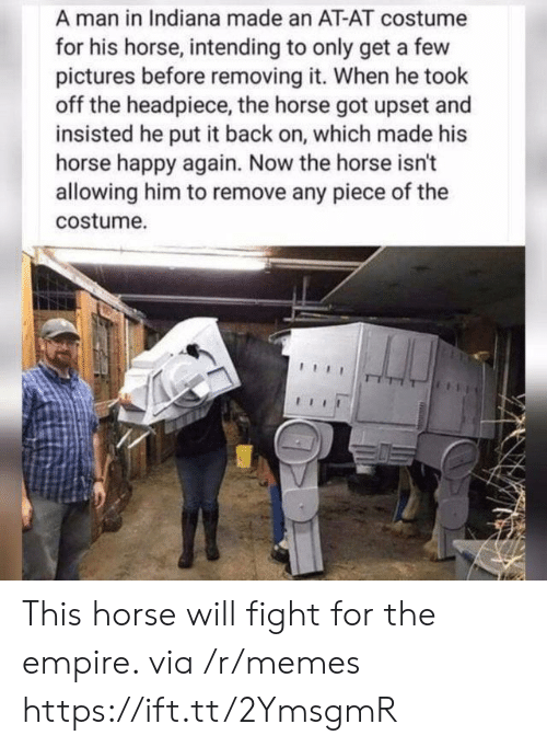 AT-AT: A man in Indiana made an AT-AT costume  for his horse, intending to only get a few  pictures before removing it. When he took  off the headpiece, the horse got upset and  insisted he put it back on, which made his  horse happy again. Now the horse isn't  allowing him to remove any piece of the  costume. This horse will fight for the empire. via /r/memes https://ift.tt/2YmsgmR