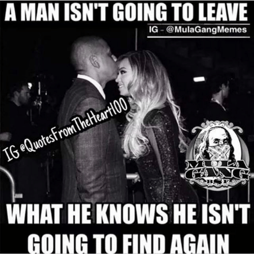 Ig Mula Gang: A MAN ISNTGOING TO LEAVE  IG  Mula Gang Memes  IGeQuotesFromTheHeartIOOUT  WHAT HE KNOWS HE ISN'T  GOING TO FIND AGAIN
