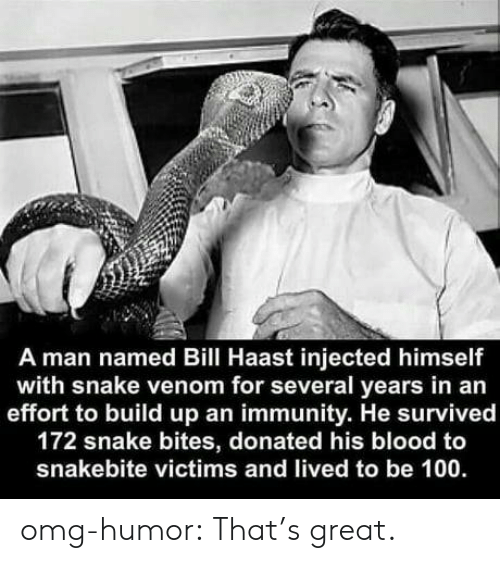 Thats Great: A man named Bill Haast injected himself  with snake venom for several years in an  effort to build up an immunity. He survived  172 snake bites, donated his blood to  snakebite victims and lived to be 100 omg-humor:  That's great.
