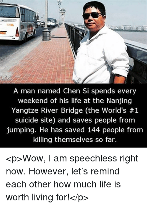Life, Wow, and Suicide: A man named Chen Si spends every  weekend of his life at the Nanjing  Yangtze River Bridge (the world's #1  suicide site) and saves people from  jumping. He has saved 144 people from  killing themselves so far. <p>Wow, I am speechless right now. However, let's remind each other how much life is worth living for!</p>