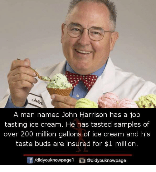 Bailey Jay, Memes, and Ice Cream: A man named John Harrison has a job  tasting ice cream. He has tasted samples of  over 200 million gallons of ice cream and his  taste buds are insured for $1 million.  Of /didyouknowpagel  @didyouknowpage