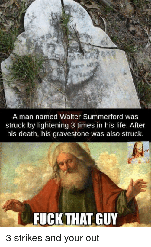lightening: A man named Walter Summerford was  struck by lightening 3 times in his life. After  his death, his gravestone was also struck.  FUCK THAT GUY 3 strikes and your out