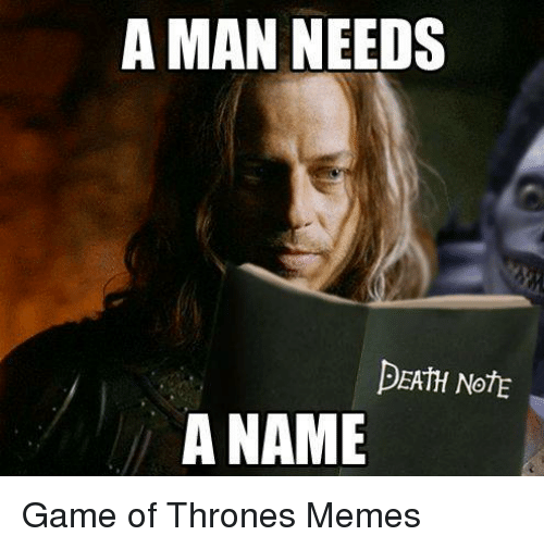 Game of Thrones, Meme, and Memes: A MAN NEEDS  DEATH NOTE  A NAME Game of Thrones Memes