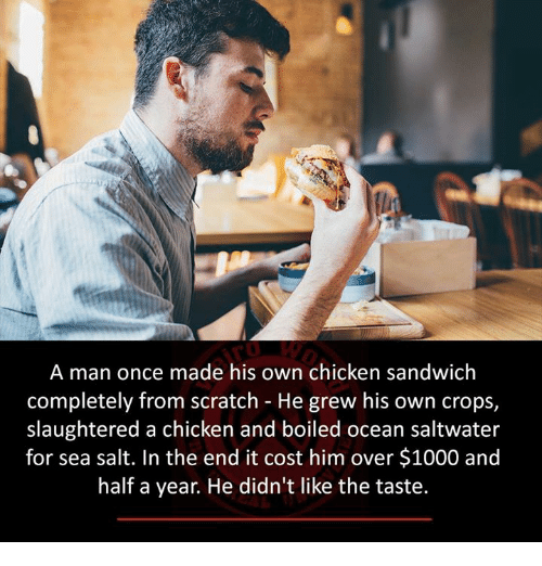 Memes, Chicken, and Ocean: A man once made his own chicken sandwich  completely from scratch He grew his own crops,  slaughtered a chicken and boiled ocean saltwater  for sea salt. In the end it cost him over $1000 and  half a year. He didn't like the taste.