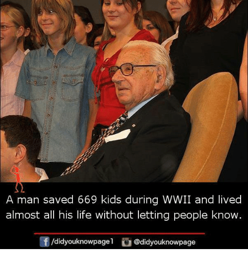 Life, Memes, and Kids: A man saved 669 kids during WWII and lived  almost all his life without letting people know.  /didyouknowpagel @didyouknowpage