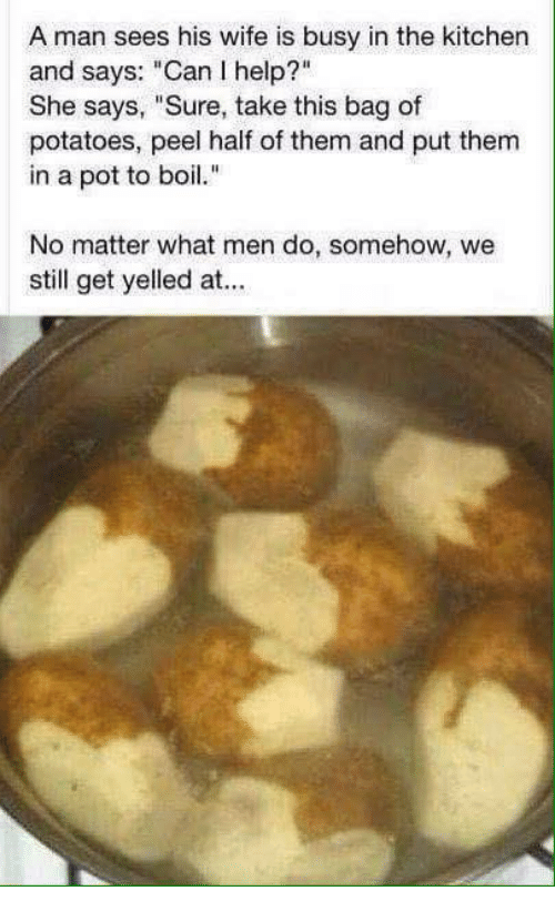 """Memes, Business, and Help: A man sees his wife is busy in the kitchen  and says: """"Can I help?""""  She says, """"Sure, take this bag of  potatoes, peel half of them and put them  in a pot to boil.""""  No matter what men do, somehow, we  still get yelled at..."""