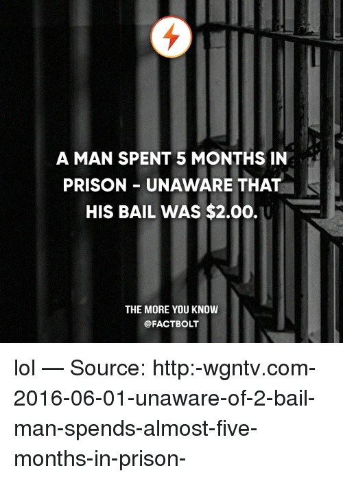 Lol, Memes, and The More You Know: A MAN SPENT 5 MONTHS IN  PRISON UNAWARE THAT  HIS BAIL WAS $2.00.  THE MORE YOU KNOW  @FACT BOLT lol — Source: http:-wgntv.com-2016-06-01-unaware-of-2-bail-man-spends-almost-five-months-in-prison-