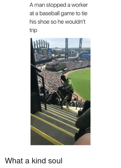 Baseball, Game, and Soul: A man stopped a worker  at a baseball game to tie  his shoe so he wouldn't  tri  UNITEo What a kind soul
