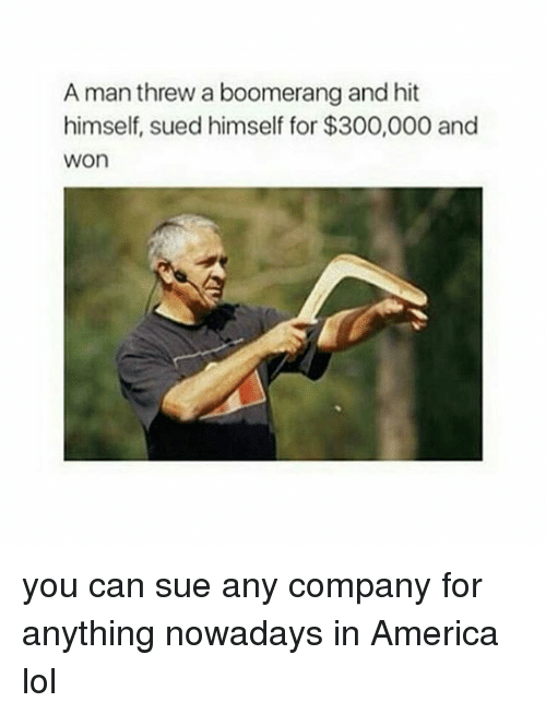 Girl Memes: A man threw a boomerang and hit  himself, sued himself for $300,000 and  WOn you can sue any company for anything nowadays in America lol