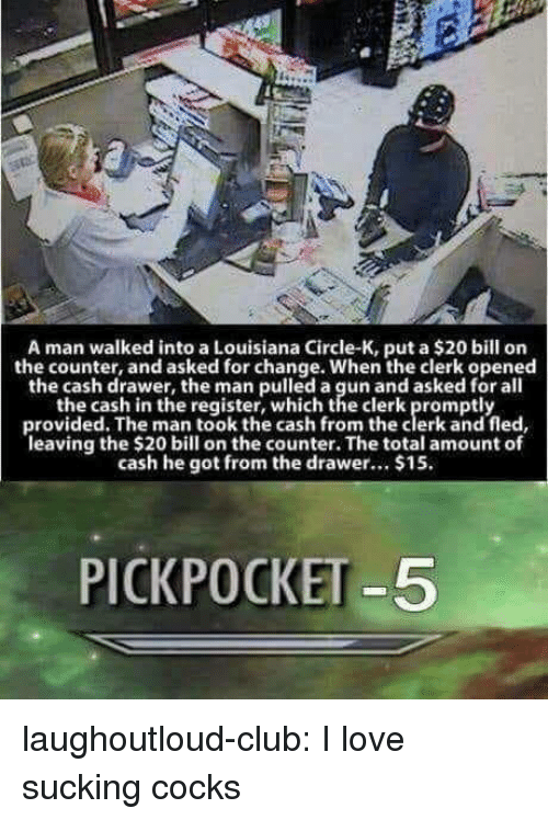 cocks: A man walked into a Louisiana Circle-K, put a $20 bill on  the counter, and asked for change. When the clerk opened  the cash drawer, the man pulled a gun and asked for all  the cash in the register, which the clerk promptly  provided. The man took the cash from the clerk and fled  leaving the $20 bill on the counter. The total amount of  cash he got from the drawer.. $15.  PICKPOCKET -5 laughoutloud-club:  I love sucking cocks