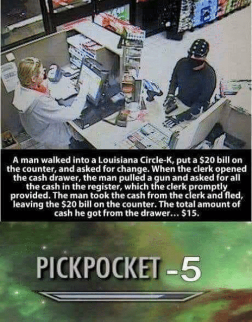 Louisiana: A man walked into a Louisiana Circle-K, put a $20 bill on  the counter, and asked for change. When the clerk opened  the cash drawer, the man pulled a gun and asked for all  the cash in the register, which the clerk promptly  provided. The man took the cash from the clerk and fled,  leaving the $20 bill on the counter. The total amount of  cash he got from the drawer... $15  PICKPOCKET-5