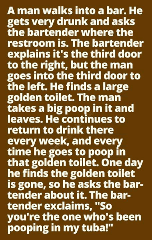 """Drunk, Memes, and Poop: A man walks into a bar. He  gets very drunk and asks  the bartender where the  restroom is. The bartender  explains it's the third door  to the right, but the man  goes into the third door to  the left. He finds a large  golden toilet. The man  takes a big poop in it and  leaves. He continues to  return to drink there  every week, and every  time he goes to poop in  that golden toilet. One day  he finds the golden toilet  is gone, so he asks the bar-  tender about it. The bar-  tender exclaims, """"So  you're the one who's been  pooping in my tuba!"""""""