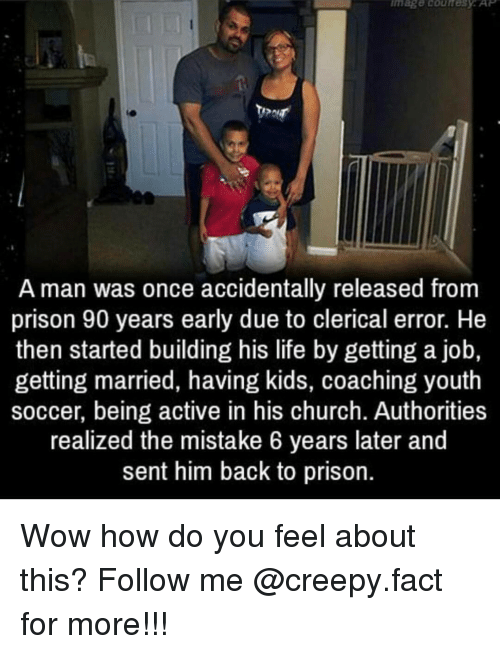 Church, Memes, and Prison: A man was once accidentally released from  prison 90 years early due to clerical error. He  then started building his life by getting a job,  getting married, having kids, coaching youth  soccer, being active in his church. Authorities  realized the mistake 6 years later and  sent him back to prison. Wow how do you feel about this? Follow me @creepy.fact for more!!!