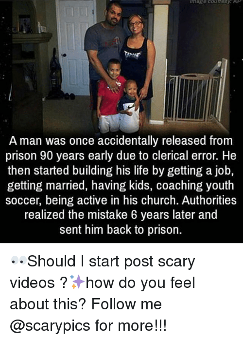 Coaching: A man was once accidentally released from  prison 90 years early due to clerical error. He  then started building his life by getting a job,  getting married, having kids, coaching youth  soccer, being active in his church. Authorities  realized the mistake 6 years later and  sent him back to prison. 👀Should I start post scary videos ?✨how do you feel about this? Follow me @scarypics for more!!!