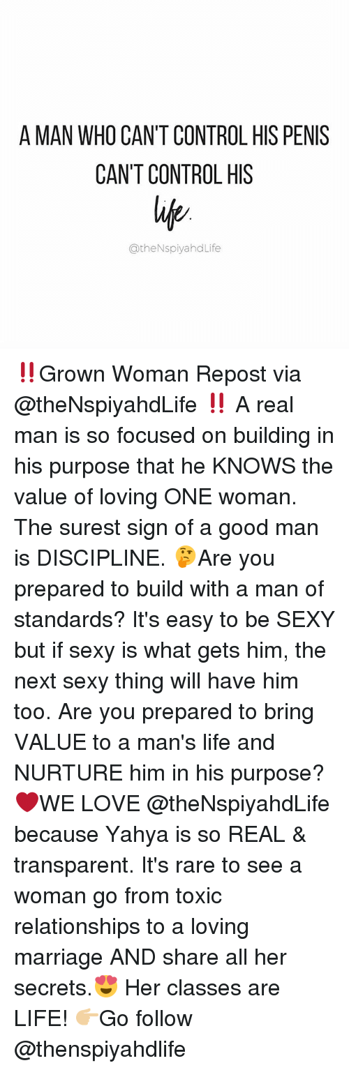 Life, Love, and Marriage: A MAN WHO CAN'T CONTROL HIS PENIS  CAN'T CONTROL HIS  atheNspiyahd Life ‼️Grown Woman Repost via @theNspiyahdLife ‼️ A real man is so focused on building in his purpose that he KNOWS the value of loving ONE woman. The surest sign of a good man is DISCIPLINE. 🤔Are you prepared to build with a man of standards? It's easy to be SEXY but if sexy is what gets him, the next sexy thing will have him too. Are you prepared to bring VALUE to a man's life and NURTURE him in his purpose? ❤️WE LOVE @theNspiyahdLife because Yahya is so REAL & transparent. It's rare to see a woman go from toxic relationships to a loving marriage AND share all her secrets.😍 Her classes are LIFE! 👉🏼Go follow @thenspiyahdlife