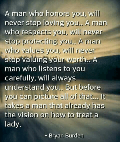 Memes, Vision, and How To: A man who honors you, will  never stop loving you  A man  who respects you, will never  stop protecting you.. A man  who values you, will never  stop valuing your worth. A  man who listens to you  carefully, will always  understand you. But before  you can picture all of that...  It  takes a man that already has  the vision on how to treat a  lady.  Bryan Burden