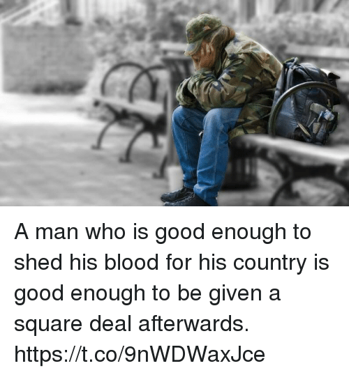 Memes, Good, and Square: A man who is good enough to shed his blood for his country is good enough to be given a square deal afterwards. https://t.co/9nWDWaxJce