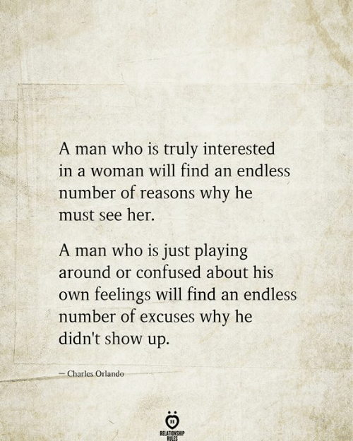 Orlando: A man who is truly interested  in a woman will find an endless  number of reasons why he  must see her  A man who is just playing  around or confused about his  feelings will find an endless  number of excuses why he  didn't show up.  Own  -Charles Orlando  RELATIONSHIP  RILES