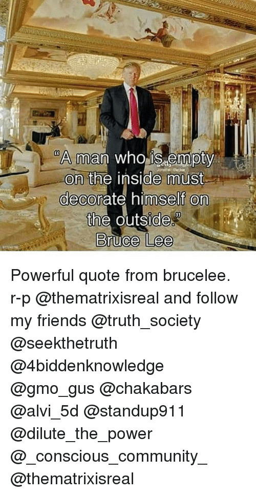 Community, Friends, and Memes: A man who istempty  on the inside imust  decorate himself on  the outside  Bruce Lee Powerful quote from brucelee. r-p @thematrixisreal and follow my friends @truth_society @seekthetruth @4biddenknowledge @gmo_gus @chakabars @alvi_5d @standup911 @dilute_the_power @_conscious_community_ @thematrixisreal