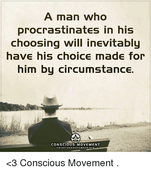 Procrastination: A man who  procrastinates in his  choosing will inevitably  have his choice made for  him by circumstance.  CONSCIOUS MOVEMENT  conscious movement org <3 Conscious Movement  .