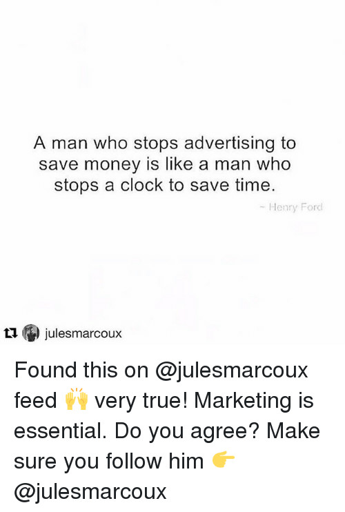 Clock, Memes, and Ford: A man who stops advertising to  save money is like a man who  stops a clock to save time.  Henry Ford  julesmarcoux  tu Found this on @julesmarcoux feed 🙌 very true! Marketing is essential. Do you agree? Make sure you follow him 👉 @julesmarcoux